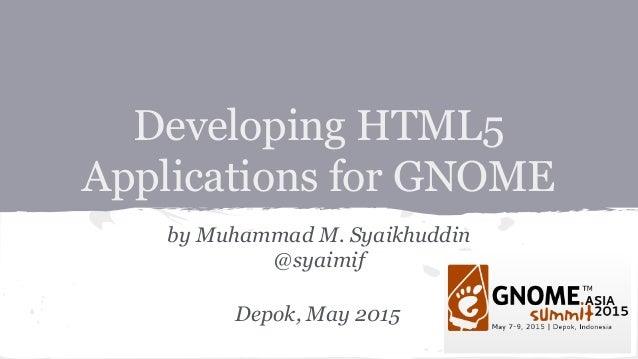 Developing HTML5 Applications for GNOME by Muhammad M. Syaikhuddin @syaimif Depok, May 2015