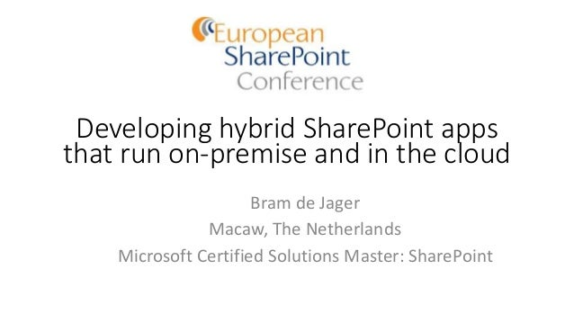 Developing hybrid SharePoint apps that run on-premise and in the cloud Bram de Jager Macaw, The Netherlands Microsoft Cert...