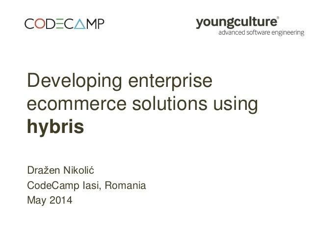 Developing enterprise ecommerce solutions using hybris Dražen Nikolić CodeCamp Iasi, Romania May 2014
