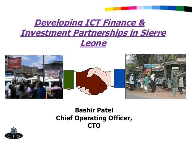 Developing ICT Finance & Investment Partnerships in Sierre Leone Bashir Patel Chief Operating Officer, CTO