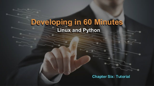 Developing in 60 Minutes Linux and PythonLinux and Python Developing in 60 Minutes Chapter Six: Tutorial
