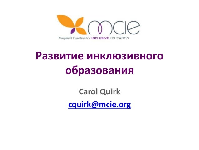Развитие инклюзивного образования Carol Quirk cquirk@mcie.org