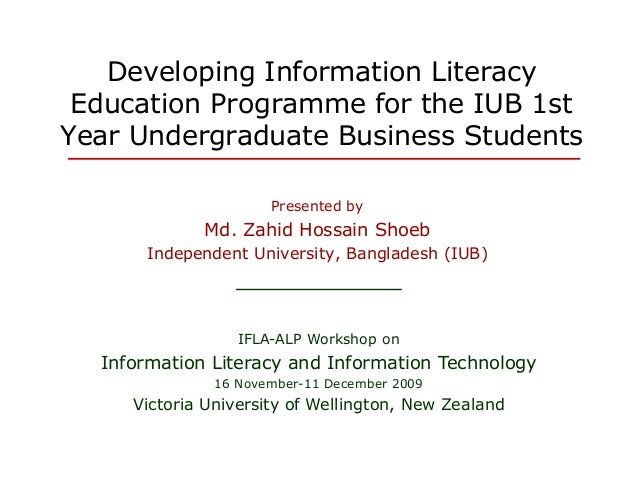 Developing Information Literacy Education Programme for the IUB 1st Year Undergraduate Business Students Presented by Md. ...