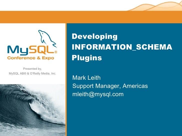 Developing INFORMATION_SCHEMA Plugins <ul><li>Mark Leith </li></ul><ul><li>Support Manager, Americas </li></ul><ul><li>[em...