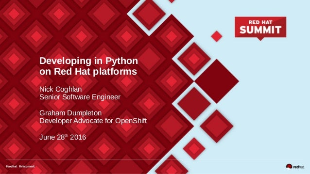 Developing in Python on Red Hat platforms Nick Coghlan Senior Software Engineer Graham Dumpleton Developer Advocate for Op...