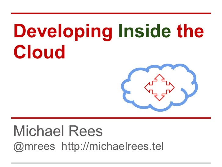 Developing Inside theCloudMichael Rees@mrees http://michaelrees.tel