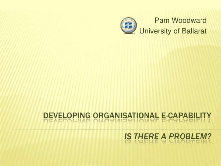 Pam Woodward<br />University of Ballarat<br />Developing Organisational E-capabilityIs there a problem?<br />