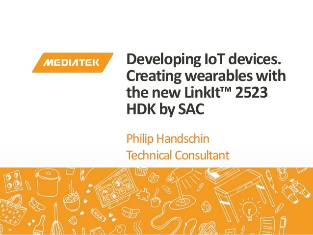PhilipHandschin TechnicalConsultant DevelopingIoTdevices. Creatingwearableswith thenewLinkIt™2523 HDKby SAC