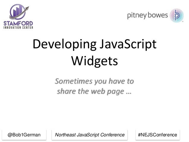 Northeast JavaScript Conference #NEJSConference Developing JavaScript Widgets Sometimes you have to share the web page … @...