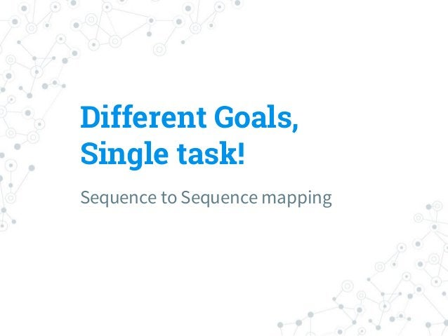 Different Goals, Single task! Sequence to Sequence mapping