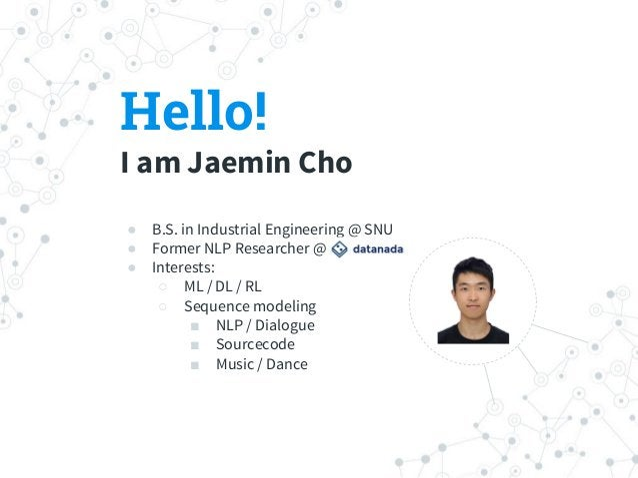 Hello! I am Jaemin Cho ● B.S. in Industrial Engineering @ SNU ● Former NLP Researcher @ ● Interests: ○ ML / DL / RL ○ Sequ...