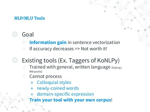 NLP/NLU Tools ◎ POS tagger ○ 조사 helps semantic role labeling (SRL) ◉ 주격조사 => 주어, 목적격조사 => 목적어 ○ Word Normalization ○ Mecab...