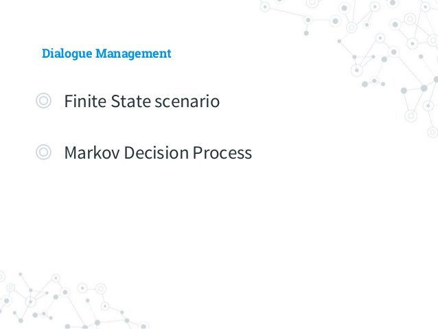Dialogue Management - Finite State-based Scenarios ◎ Hand-crafted by dialogue experts ◎ Predetermined Scenario ◎ Pros. ○ S...