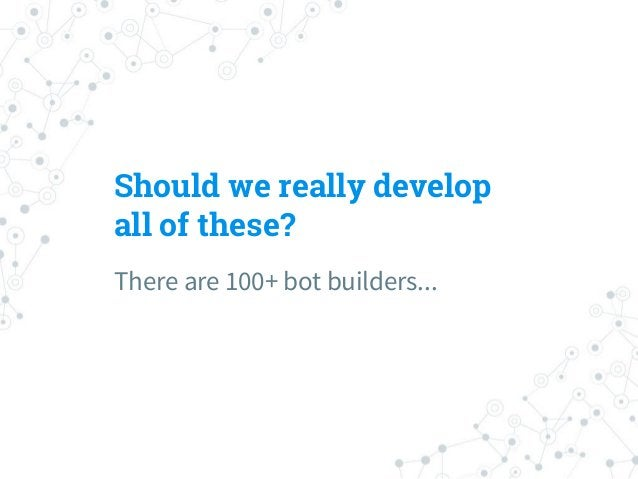 Bot builders ◎ Bot builders provide many tools ○ NLU engines ○ DB management ○ GUI Interface ○ Serving with different plat...