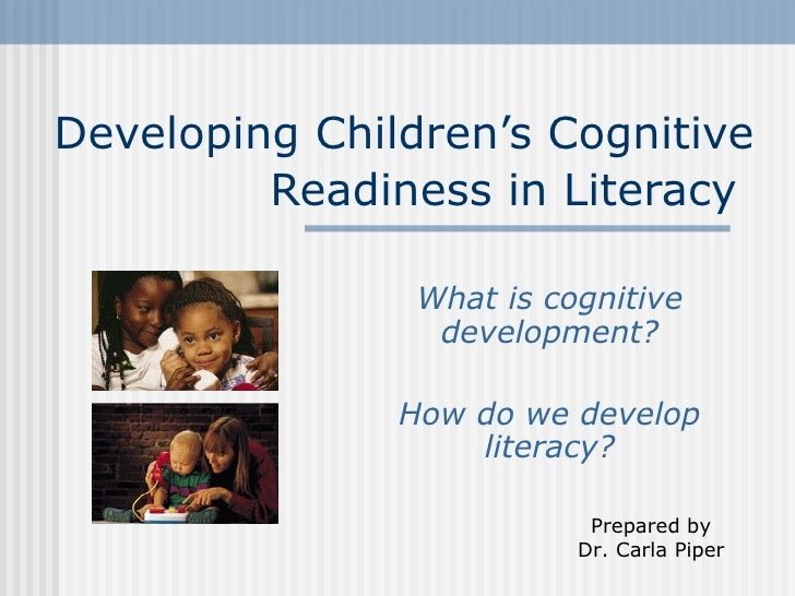 Developing Children's Cognitive Readiness in Literacy   What is cognitive development? How do we develop literacy? Prepare...