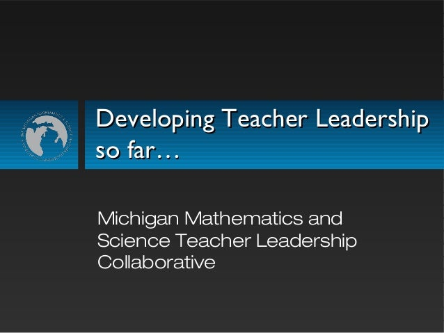 Developing Teacher LeadershipDeveloping Teacher Leadership so far…so far… Michigan Mathematics and Science Teacher Leaders...