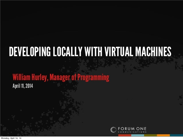 DEVELOPING LOCALLY WITH VIRTUAL MACHINES William Hurley, Manager of Programming April 11, 2014 Monday, April 14, 14