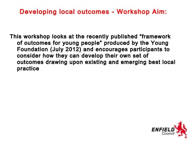 """Developing local outcomes - Workshop Aim:This workshop looks at the recently published """"framework  of outcomes for young p..."""