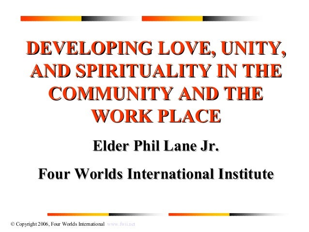 © Copyright 2006, Four Worlds International www.fwii.net DEVELOPING LOVE, UNITY,DEVELOPING LOVE, UNITY, AND SPIRITUALITY I...
