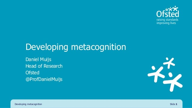 Developing metacognition Daniel Muijs Head of Research Ofsted @ProfDanielMuijs Developing metacognition Slide 1