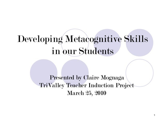 1Developing Metacognitive Skillsin our StudentsPresented by Claire MognagaTriValley Teacher Induction ProjectMarch 25, 2010