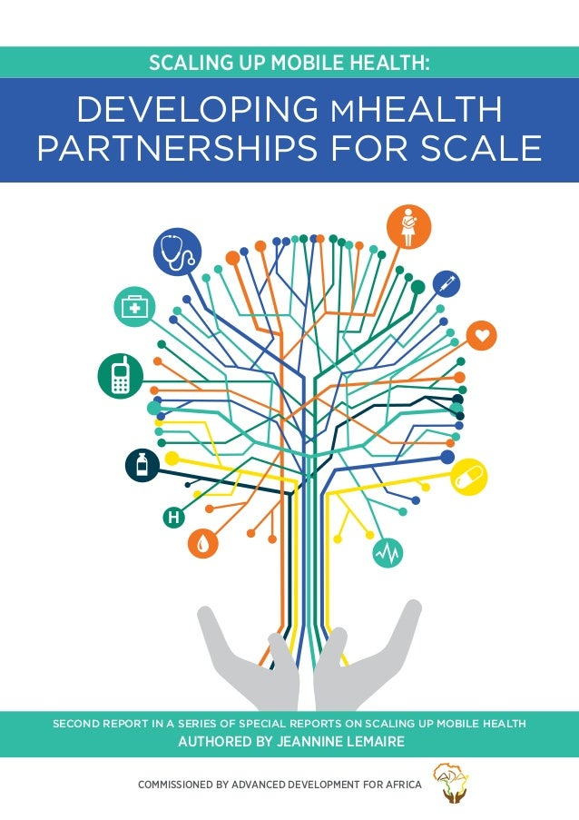 SCALING UP MOBILE HEALTH: H DEVELOPING MHEALTH PARTNERSHIPS FOR SCALE Authored by Jeannine Lemaire SECOND REPORT IN A SERI...