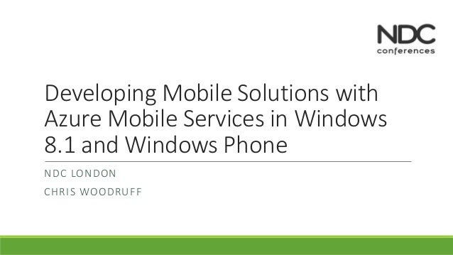 Developing Mobile Solutions with  Azure Mobile Services in Windows  8.1 and Windows Phone  NDC LONDON  CHRIS WOODRUFF