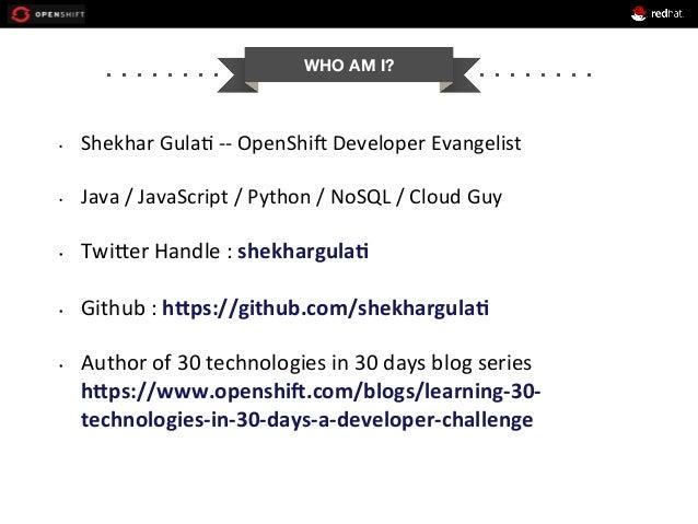 WHO AM I? • Shekhar  Gula+  -‐-‐  OpenShi1  Developer  Evangelist      • Java  /  JavaScript  /  ...