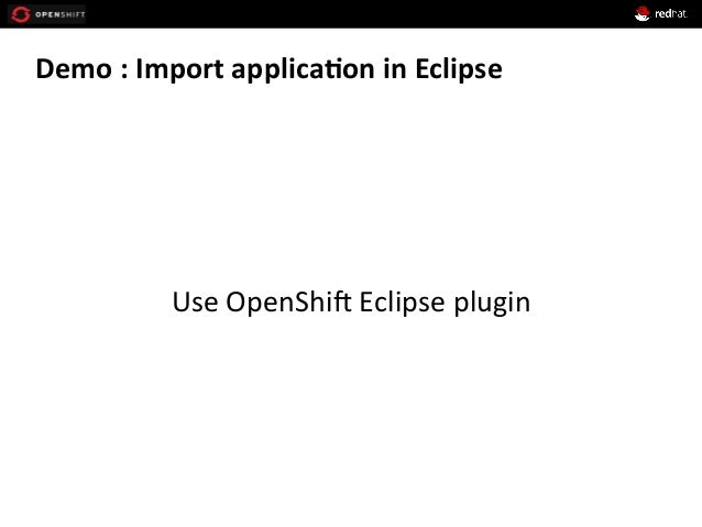 Demo  :  Import  applica*on  in  Eclipse            Use  OpenShi1  Eclipse  plugin