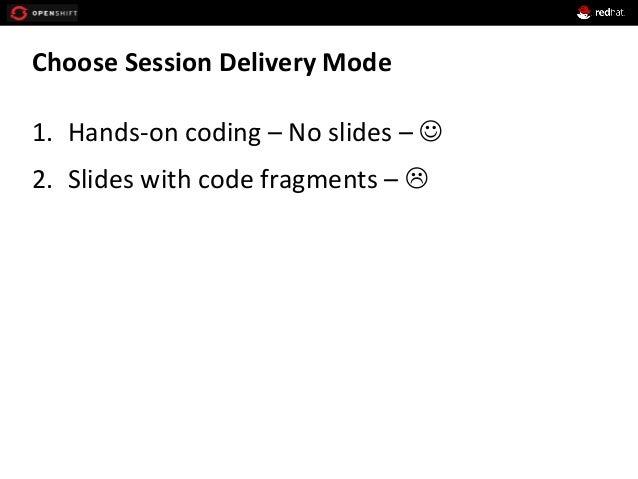 Choose  Session  Delivery  Mode   1. Hands-‐on  coding  –  No  slides  –  J   2. Slides  with...