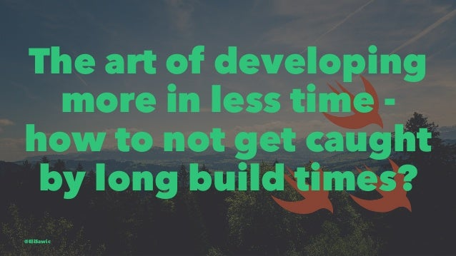 The art of developing more in less time - how to not get caught by long build times? @EliSawic