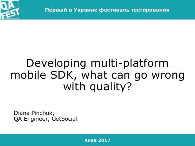 Киев 2017 Первый в Украине фестиваль тестирования Developing multi-platform mobile SDK, what can go wrong with quality? Di...