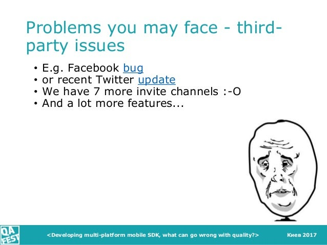 Киев 2017 Problems you may face - third- party issues • E.g. Facebook bug • or recent Twitter update • We have 7 more invi...