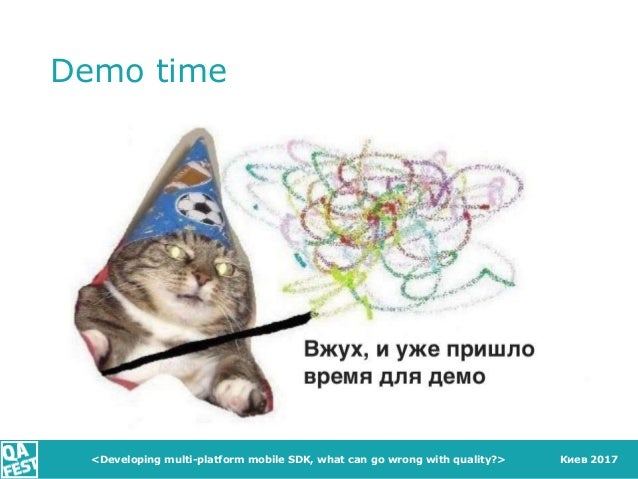 Киев 2017 Demo time <Developing multi-platform mobile SDK, what can go wrong with quality?>