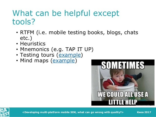 Киев 2017 What can be helpful except tools? • RTFM (i.e. mobile testing books, blogs, chats etc.) • Heuristics • Mnemonics...
