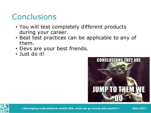 Киев 2017 Conclusions • You will test completely different products during your career. • Best test practices can be appli...