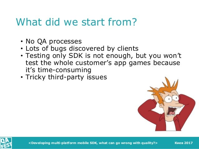 Киев 2017 What did we start from? • No QA processes • Lots of bugs discovered by clients • Testing only SDK is not enough,...