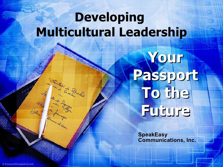 Developing  Multicultural Leadership SpeakEasy Communications, Inc. Your   Passport To the Future