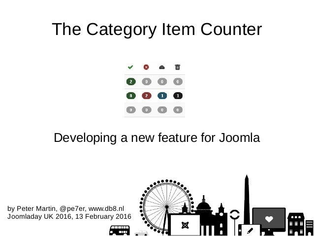 The Category Item Counter Developing a new feature for Joomla by Peter Martin, @pe7er, www.db8.nl Joomladay UK 2016, 13 Fe...