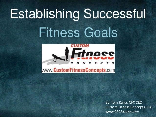 Establishing Successful Fitness Goals By: Tom Kalka, CFC CEO Custom Fitness Concepts, LLC www.CFCFitness.com