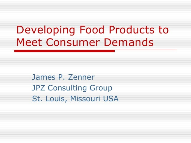 Developing Food Products to Meet Consumer Demands James P. Zenner JPZ Consulting Group St. Louis, Missouri USA