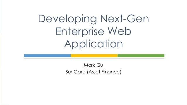 Mark Gu SunGard (Asset Finance) Developing Next-Gen Enterprise Web Application Enterprise