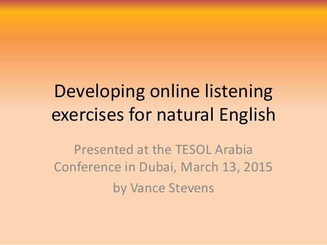 Developing online listening exercises for natural English Presented at the TESOL Arabia Conference in Dubai, March 13, 201...