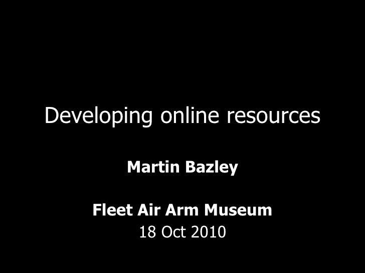 Developing online resources Martin Bazley Fleet Air Arm Museum 18 Oct 2010