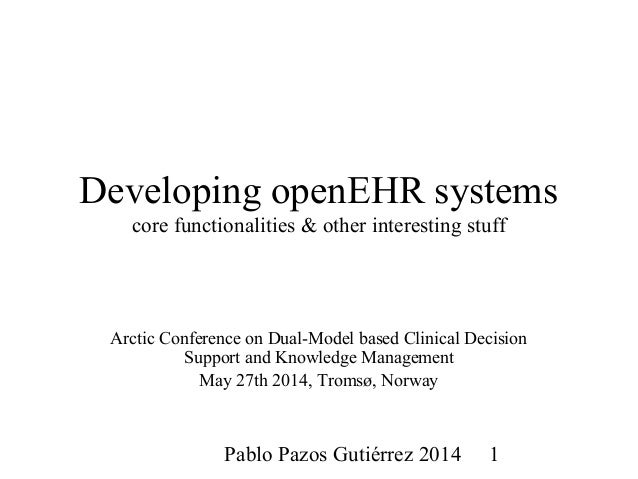 Pablo Pazos Gutiérrez 2014 1 Developing openEHR systems core functionalities & other interesting stuff Arctic Conference o...