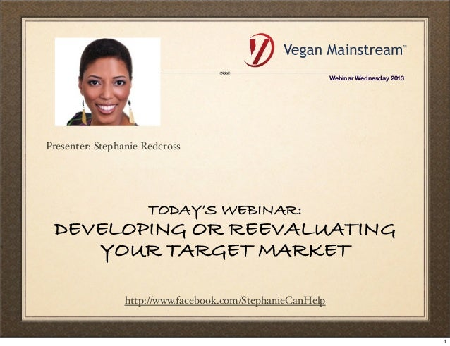 TODAY'S WEBINAR: DEVELOPING OR REEVALUATING YOUR TARGET MARKET http://www.facebook.com/StephanieCanHelp Presenter: Stephan...