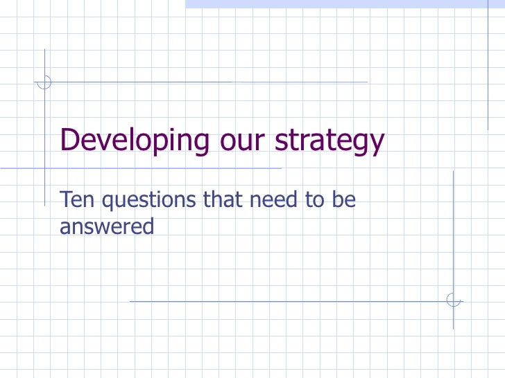 Developing our strategy Ten questions that need to be answered