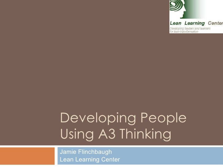Developing People Using A3 Thinking Jamie Flinchbaugh Lean Learning Center
