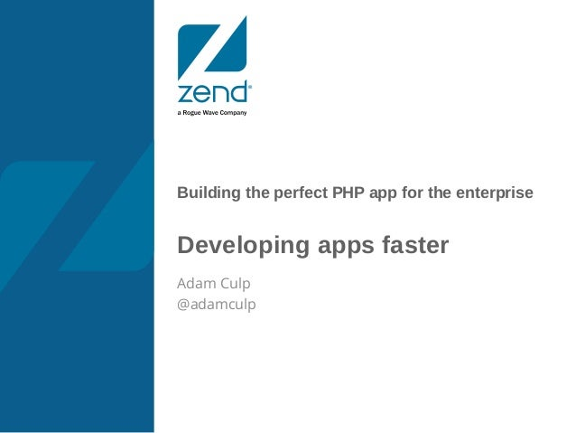 Building the perfect PHP app for the enterprise Developing apps faster Adam Culp @adamculp