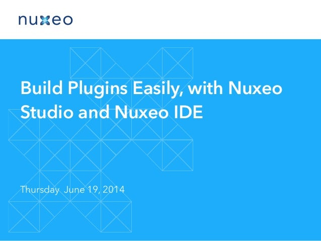 Build Plugins Easily, with Nuxeo Studio and Nuxeo IDE Thursday June 19, 2014